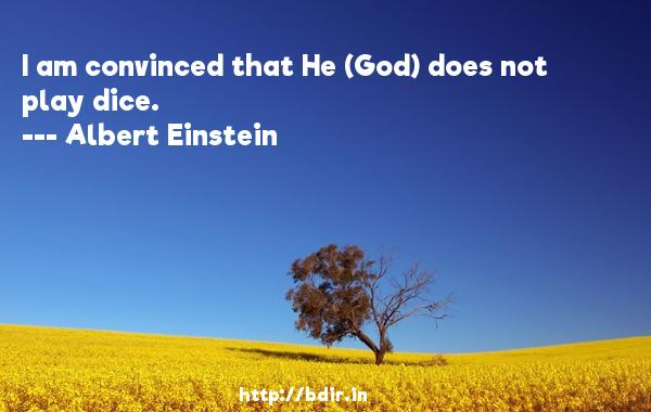 I am convinced that He (God) does not play dice.  -   Albert Einstein     Quotes