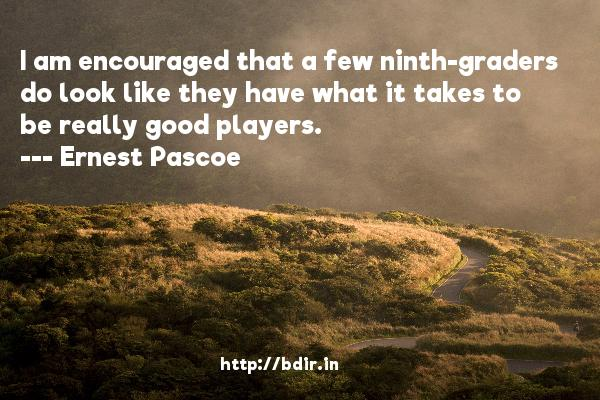 I am encouraged that a few ninth-graders do look like they have what it takes to be really good players.  -   Ernest Pascoe     Quotes