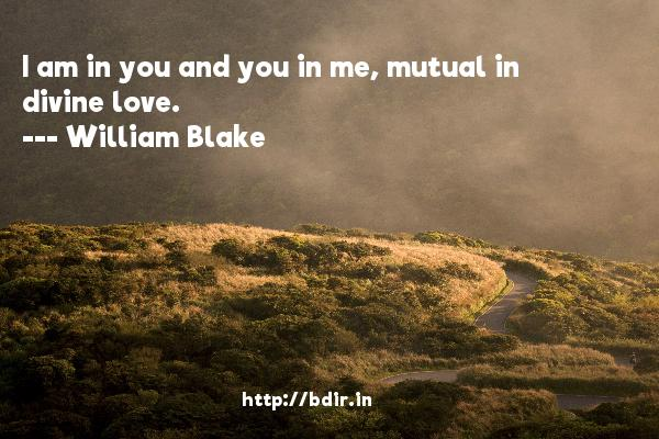 I am in you and you in me, mutual in divine love.  -   William Blake     Quotes
