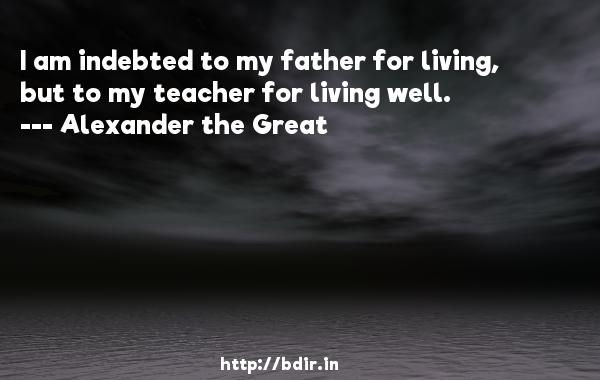 I am indebted to my father for living, but to my teacher for living well.  -   Alexander the Great     Quotes