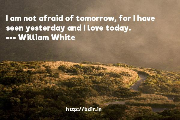 I am not afraid of tomorrow, for I have seen yesterday and I love today.  -   William White     Quotes