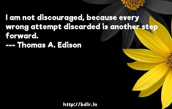 I am not discouraged, because every wrong attempt discarded is another step forward.  -   Thomas A. Edison     Quotes
