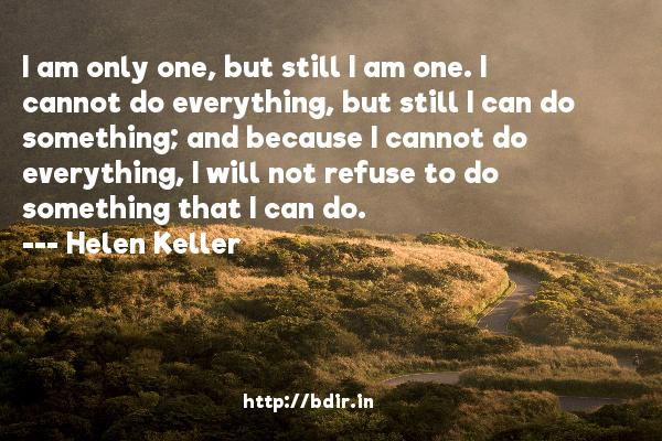 I am only one, but still I am one. I cannot do everything, but still I can do something; and because I cannot do everything, I will not refuse to do something that I can do.  -   Helen Keller     Quotes