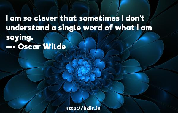 I am so clever that sometimes I don't understand a single word of what I am saying.  -   Oscar Wilde     Quotes