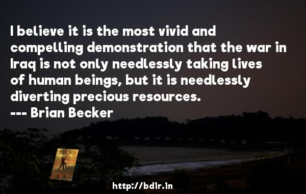 I believe it is the most vivid and compelling demonstration that the war in Iraq is not only needlessly taking lives of human beings, but it is needlessly diverting precious resources.  -   Brian Becker     Quotes