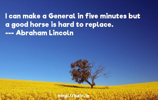 I can make a General in five minutes but a good horse is hard to replace.  -   Abraham Lincoln     Quotes