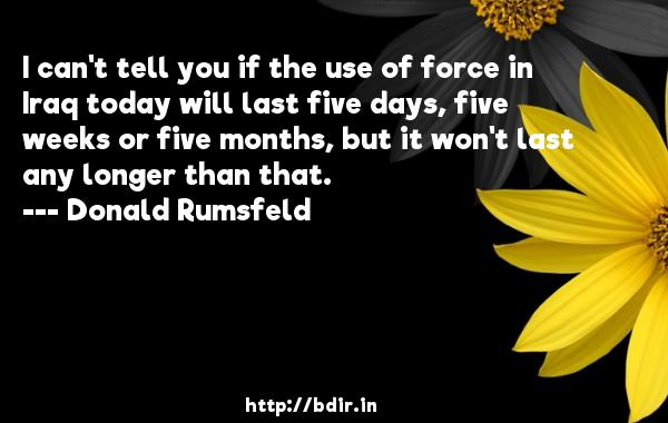 I can't tell you if the use of force in Iraq today will last five days, five weeks or five months, but it won't last any longer than that.  -   Donald Rumsfeld     Quotes