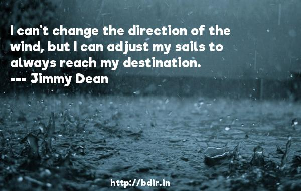 I can't change the direction of the wind, but I can adjust my sails to always reach my destination.  -   Jimmy Dean     Quotes