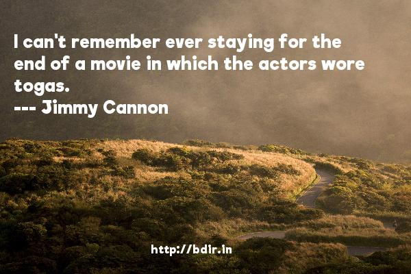 I can't remember ever staying for the end of a movie in which the actors wore togas.  -   Jimmy Cannon     Quotes