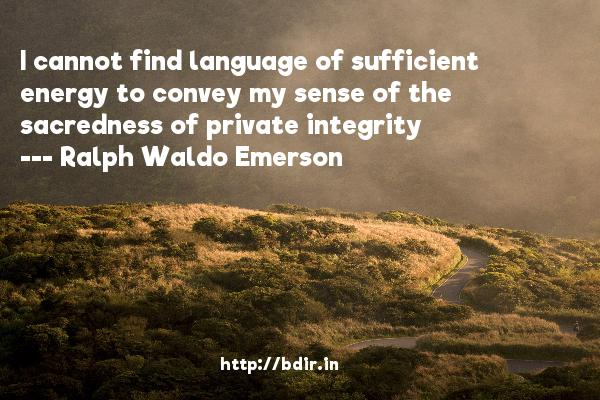 I cannot find language of sufficient energy to convey my sense of the sacredness of private integrity  -   Ralph Waldo Emerson     Quotes