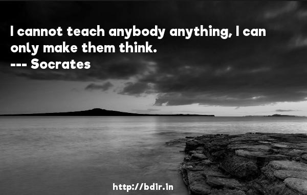 I cannot teach anybody anything, I can only make them think.  -    Socrates     Quotes