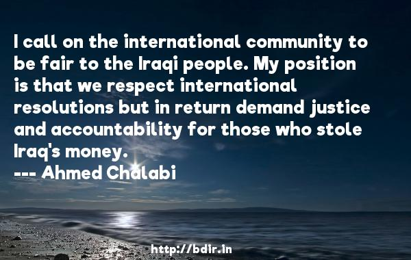 I call on the international community to be fair to the Iraqi people. My position is that we respect international resolutions but in return demand justice and accountability for those who stole Iraq's money.  -   Ahmed Chalabi     Quotes