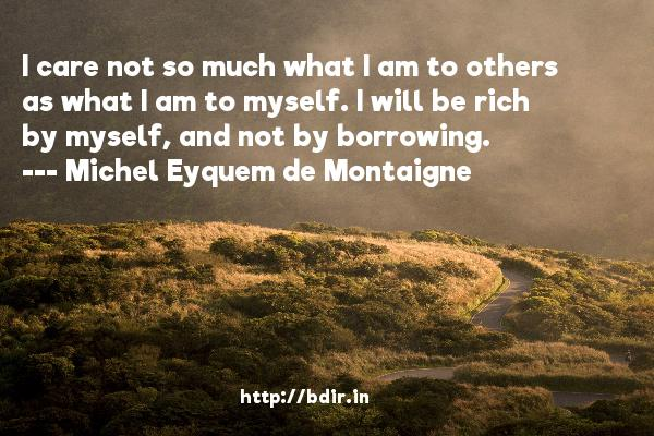 I care not so much what I am to others as what I am to myself. I will be rich by myself, and not by borrowing.  -   Michel Eyquem de Montaigne     Quotes