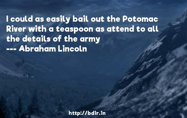 I could as easily bail out the Potomac River with a teaspoon as attend to all the details of the army  -   Abraham Lincoln     Quotes