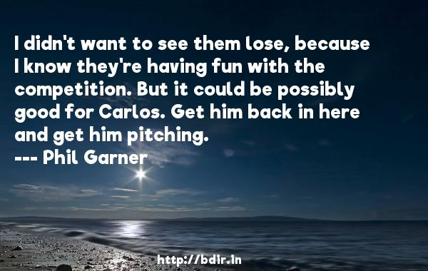 I didn't want to see them lose, because I know they're having fun with the competition. But it could be possibly good for Carlos. Get him back in here and get him pitching.  -   Phil Garner     Quotes