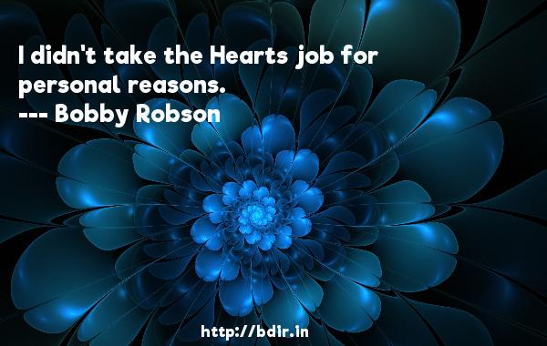 I didn't take the Hearts job for personal reasons.  -   Bobby Robson     Quotes