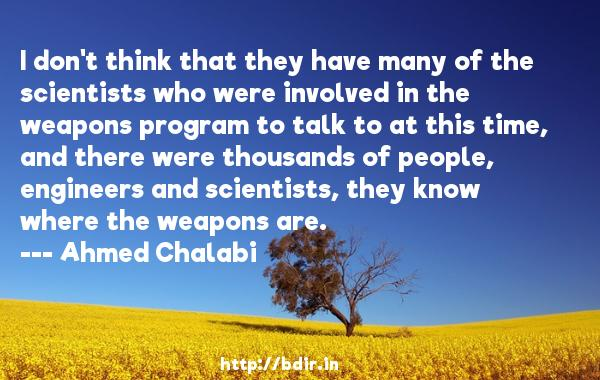 I don't think that they have many of the scientists who were involved in the weapons program to talk to at this time, and there were thousands of people, engineers and scientists, they know where the weapons are.  -   Ahmed Chalabi     Quotes