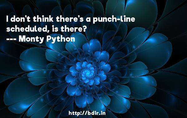I don't think there's a punch-line scheduled, is there?  -   Monty Python     Quotes