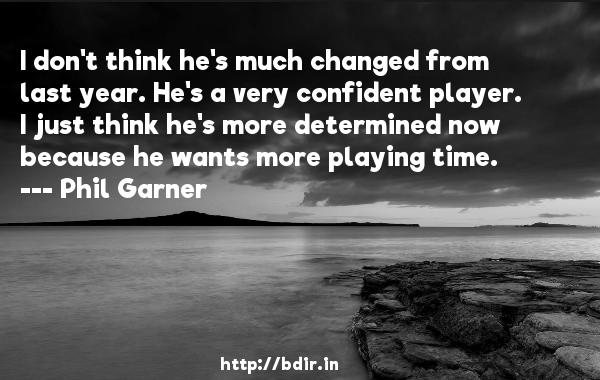 I don't think he's much changed from last year. He's a very confident player. I just think he's more determined now because he wants more playing time.  -   Phil Garner     Quotes