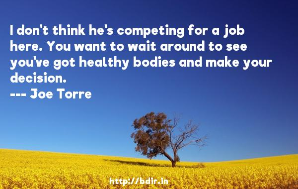 I don't think he's competing for a job here. You want to wait around to see you've got healthy bodies and make your decision.  -   Joe Torre     Quotes