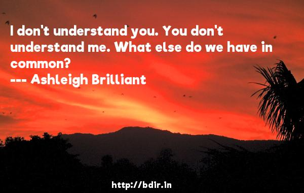 I don't understand you. You don't understand me. What else do we have in common?  -   Ashleigh Brilliant     Quotes