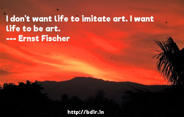 I don't want life to imitate art. I want life to be art.  -   Ernst Fischer     Quotes