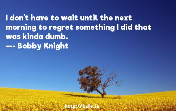 I don't have to wait until the next morning to regret something I did that was kinda dumb.  -   Bobby Knight     Quotes