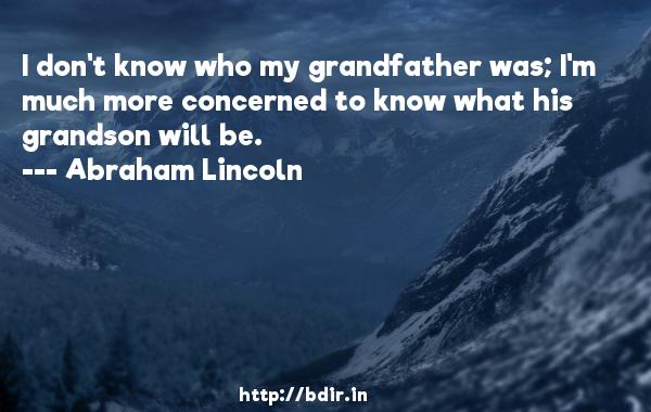 I don't know who my grandfather was; I'm much more concerned to know what his grandson will be.  -   Abraham Lincoln     Quotes