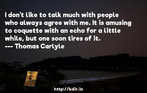 I don't like to talk much with people who always agree with me. It is amusing to coquette with an echo for a little while, but one soon tires of it.  -   Thomas Carlyle     Quotes