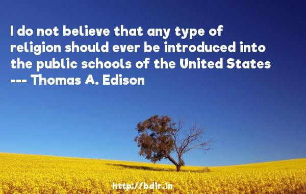 I do not believe that any type of religion should ever be introduced into the public schools of the United States  -   Thomas A. Edison     Quotes