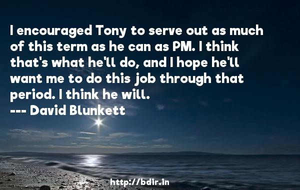 I encouraged Tony to serve out as much of this term as he can as PM. I think that's what he'll do, and I hope he'll want me to do this job through that period. I think he will.  -   David Blunkett     Quotes