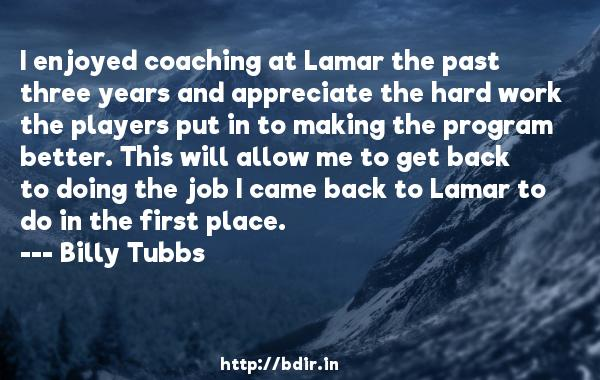 I enjoyed coaching at Lamar the past three years and appreciate the hard work the players put in to making the program better. This will allow me to get back to doing the job I came back to Lamar to do in the first place.  -   Billy Tubbs     Quotes