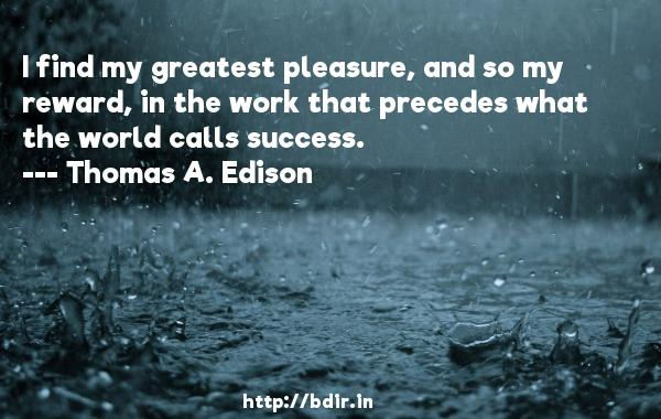 I find my greatest pleasure, and so my reward, in the work that precedes what the world calls success.  -   Thomas A. Edison     Quotes