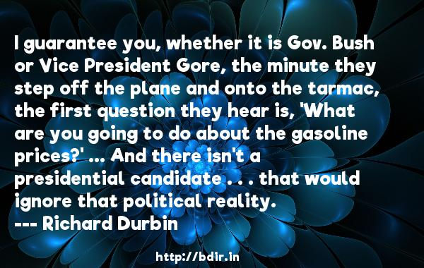 I guarantee you, whether it is Gov. Bush or Vice President Gore, the minute they step off the plane and onto the tarmac, the first question they hear is, 'What are you going to do about the gasoline prices?' ... And there isn't a presidential candidate . . . that would ignore that political reality.  -   Richard Durbin     Quotes