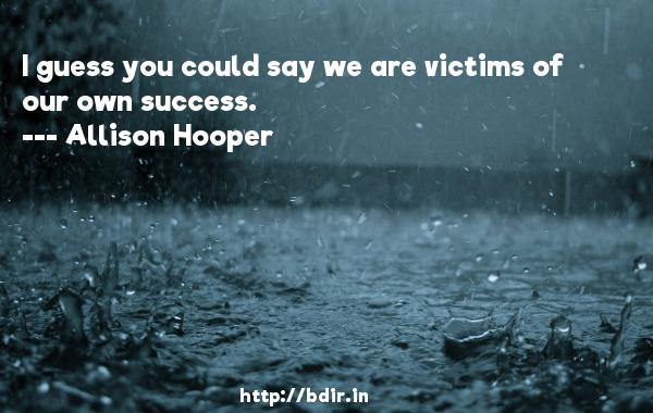 I guess you could say we are victims of our own success.  -   Allison Hooper     Quotes