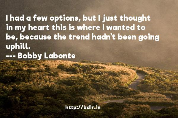 I had a few options, but I just thought in my heart this is where I wanted to be, because the trend hadn't been going uphill.  -   Bobby Labonte     Quotes