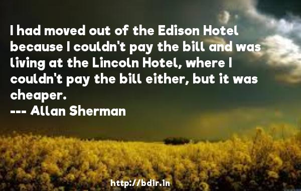 I had moved out of the Edison Hotel because I couldn't pay the bill and was living at the Lincoln Hotel, where I couldn't pay the bill either, but it was cheaper.  -   Allan Sherman     Quotes