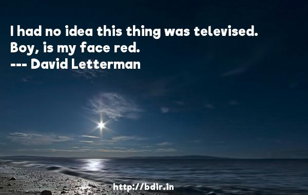 I had no idea this thing was televised. Boy, is my face red.  -   David Letterman     Quotes