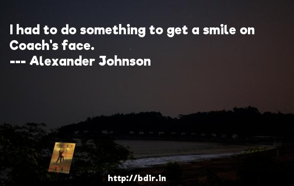 I had to do something to get a smile on Coach's face.  -   Alexander Johnson     Quotes
