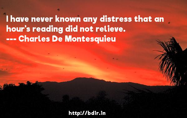 I have never known any distress that an hour's reading did not relieve.  -   Charles De Montesquieu     Quotes