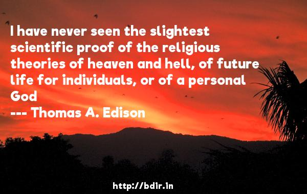 I have never seen the slightest scientific proof of the religious theories of heaven and hell, of future life for individuals, or of a personal God  -   Thomas A. Edison     Quotes