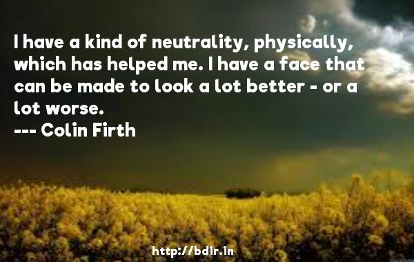 I have a kind of neutrality, physically, which has helped me. I have a face that can be made to look a lot better - or a lot worse.  -   Colin Firth     Quotes