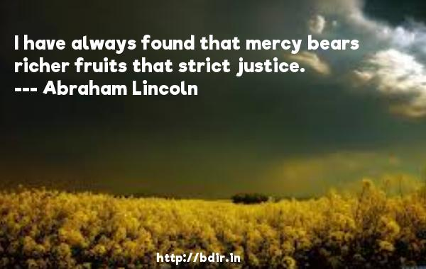 I have always found that mercy bears richer fruits that strict justice.  -   Abraham Lincoln     Quotes