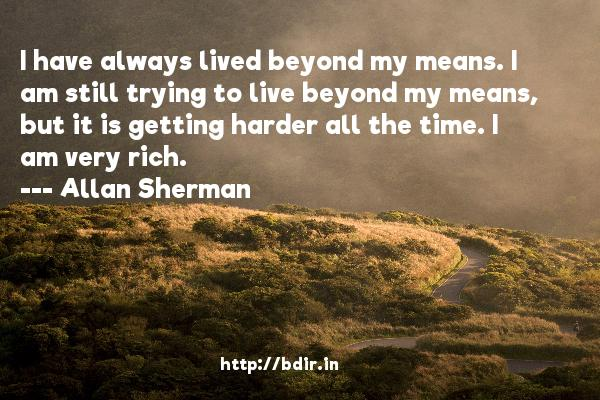 I have always lived beyond my means. I am still trying to live beyond my means, but it is getting harder all the time. I am very rich.  -   Allan Sherman     Quotes