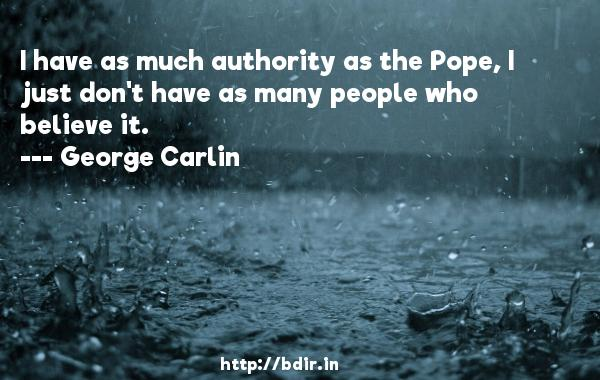 I have as much authority as the Pope, I just don't have as many people who believe it.  -   George Carlin     Quotes