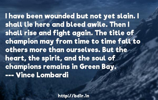 I have been wounded but not yet slain. I shall lie here and bleed awile. Then I shall rise and fight again. The title of champion may from time to time fall to others more than ourselves. But the heart, the spirit, and the soul of champions remains in Green Bay.  -   Vince Lombardi     Quotes