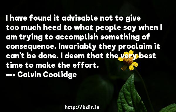 I have found it advisable not to give too much heed to what people say when I am trying to accomplish something of consequence. Invariably they proclaim it can't be done. I deem that the very best time to make the effort.  -   Calvin Coolidge     Quotes