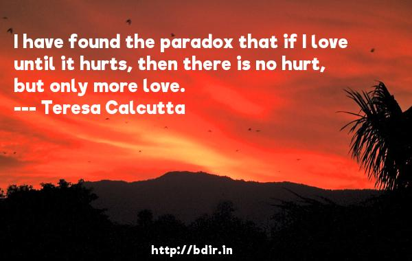 I have found the paradox that if I love until it hurts, then there is no hurt, but only more love.  -   Teresa Calcutta     Quotes