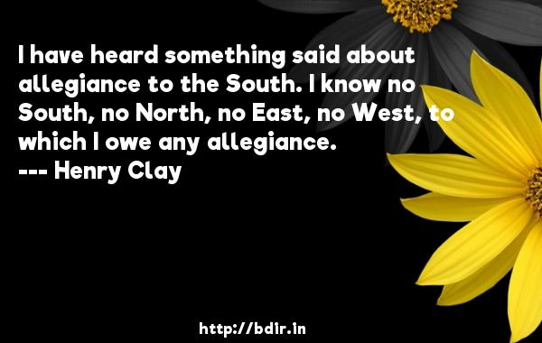 I have heard something said about allegiance to the South. I know no South, no North, no East, no West, to which I owe any allegiance.  -   Henry Clay     Quotes