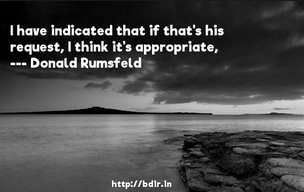 I have indicated that if that's his request, I think it's appropriate,  -   Donald Rumsfeld     Quotes